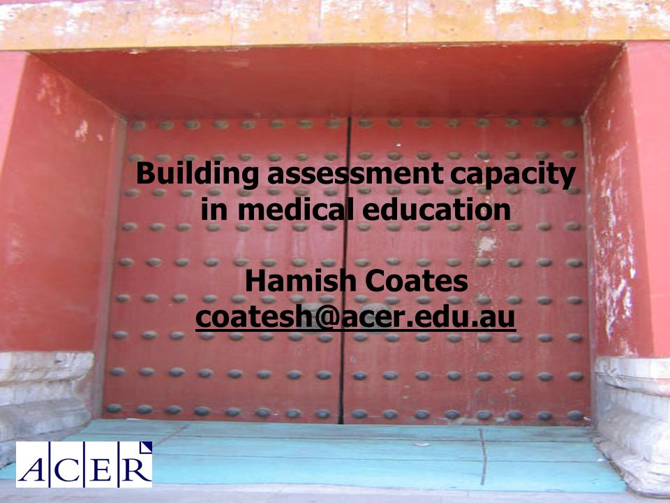 Building assessment capacity in medical education Hamish Coates coatesh@acer.edu.au