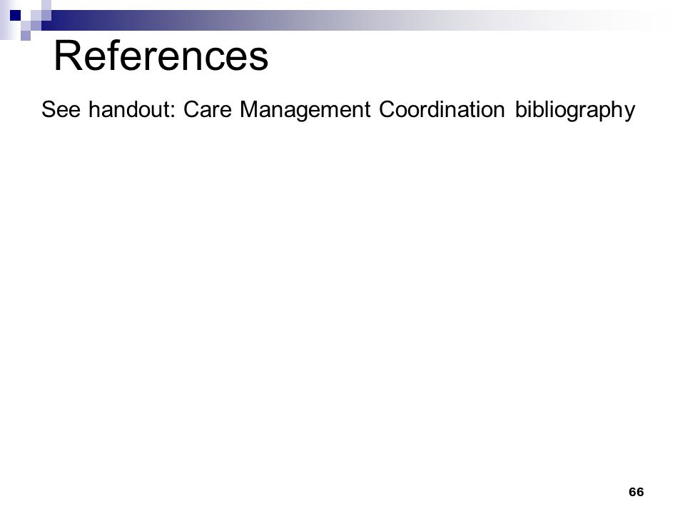 References 66 See handout: Care Management Coordination bibliography