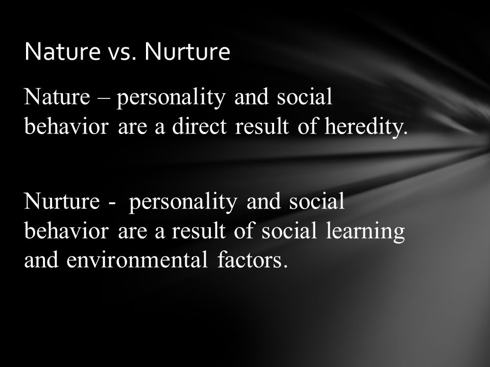 Nature – personality and social behavior are a direct result of heredity.
