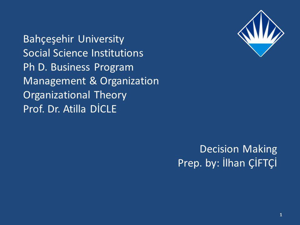 Bahçeşehir University Social Science Institutions Ph D. Business Program Management & Organization Organizational Theory Prof. Dr. Atilla DİCLE Decisi