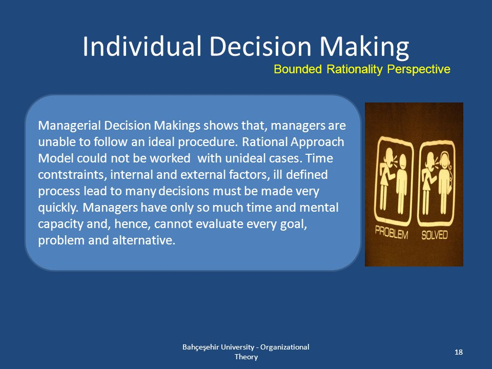 Individual Decision Making Bahçeşehir University - Organizational Theory 18 Managerial Decision Makings shows that, managers are unable to follow an i