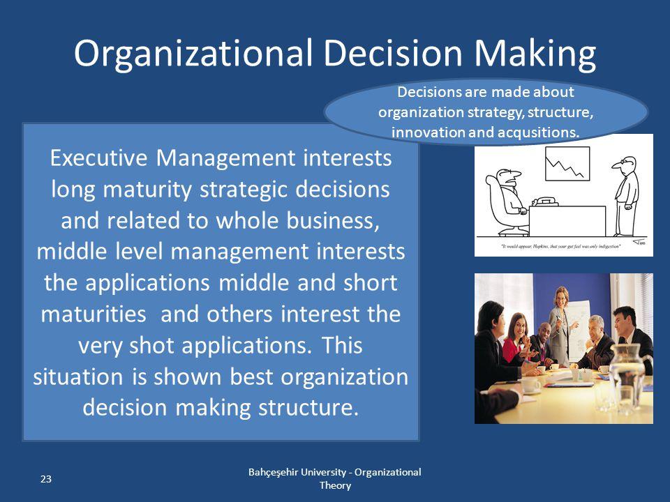 23 Organizational Decision Making Bahçeşehir University - Organizational Theory Executive Management interests long maturity strategic decisions and r