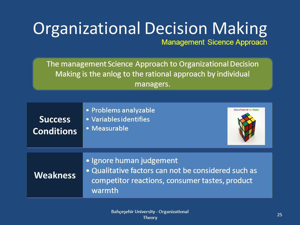 Organizational Decision Making Bahçeşehir University - Organizational Theory 25 Management Sicence Approach The management Science Approach to Organiz