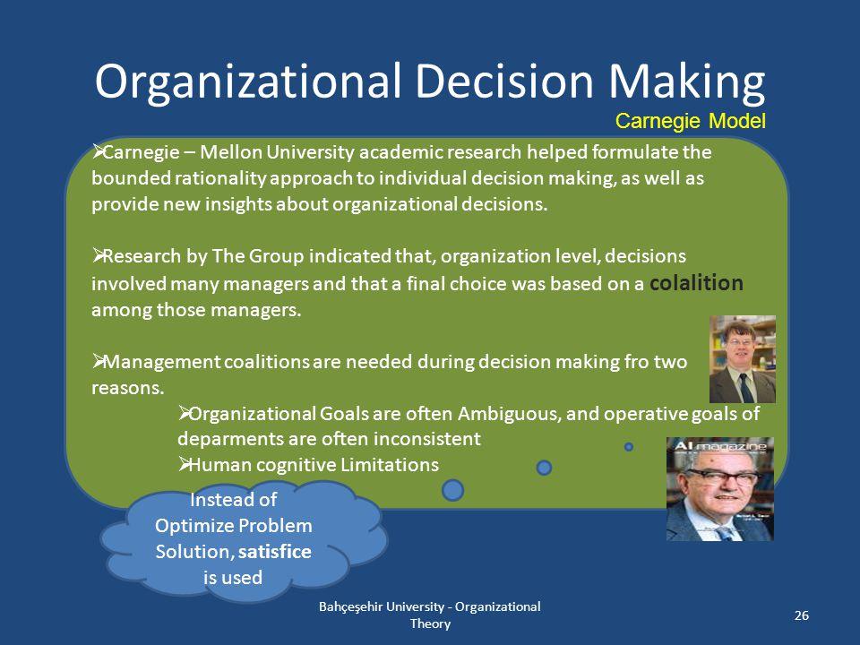 Organizational Decision Making Bahçeşehir University - Organizational Theory 26 Carnegie Model  Carnegie – Mellon University academic research helped