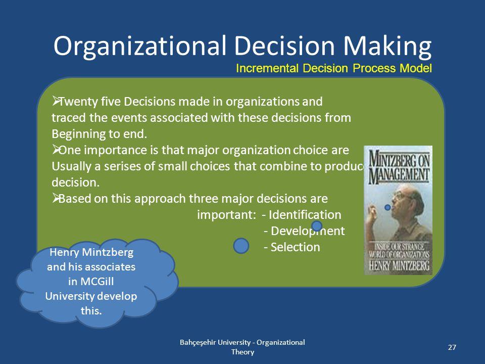 Organizational Decision Making Bahçeşehir University - Organizational Theory 27 Incremental Decision Process Model  Twenty five Decisions made in org