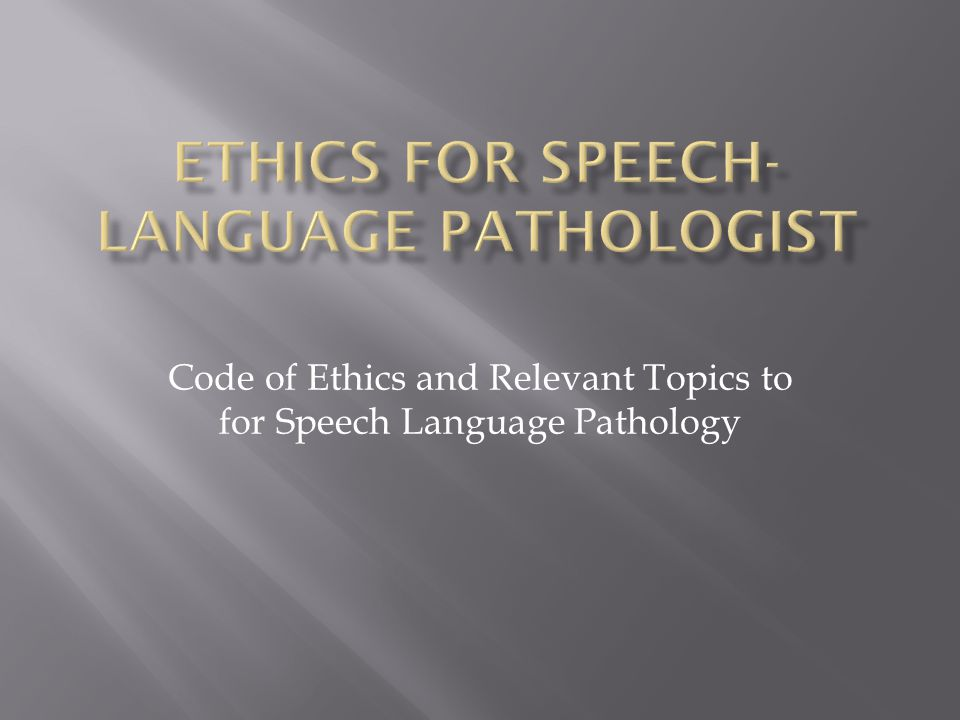 Code of Ethics and Relevant Topics to for Speech Language Pathology