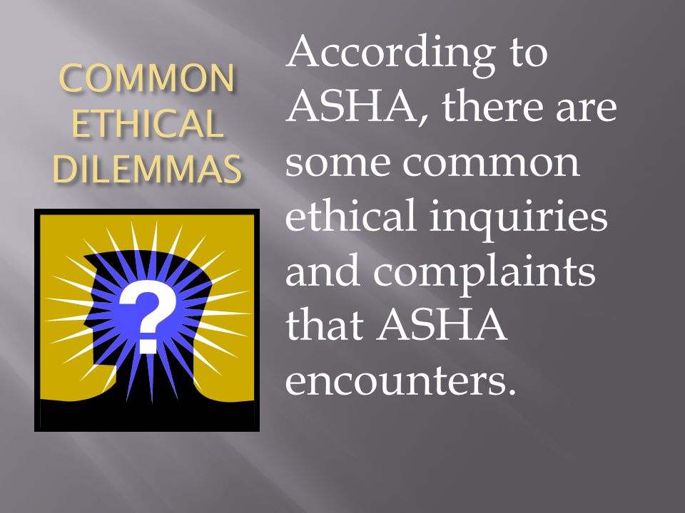 COMMON ETHICAL DILEMMAS According to ASHA, there are some common ethical inquiries and complaints that ASHA encounters.
