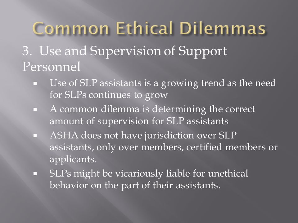 3. Use and Supervision of Support Personnel  Use of SLP assistants is a growing trend as the need for SLPs continues to grow  A common dilemma is de