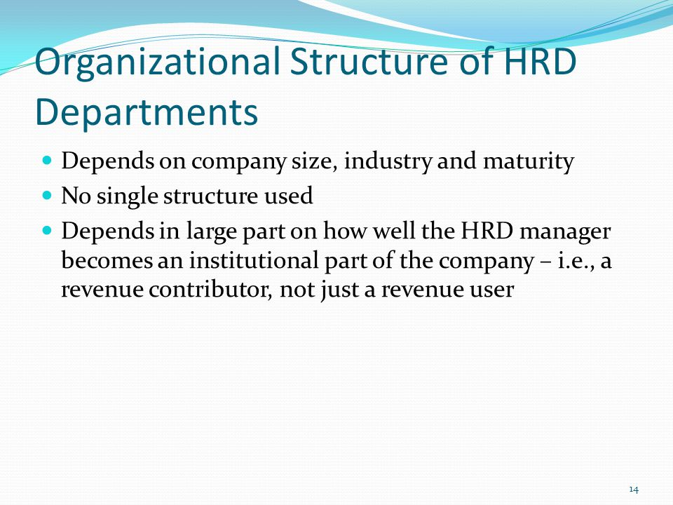 Organizational Structure of HRD Departments Depends on company size, industry and maturity No single structure used Depends in large part on how well