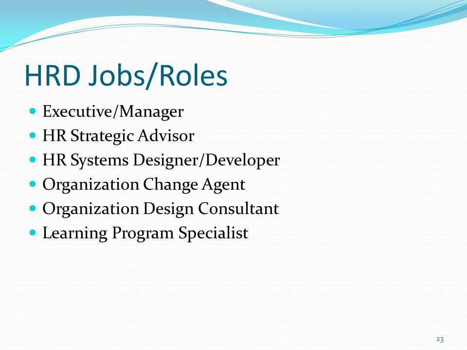 HRD Jobs/Roles Executive/Manager HR Strategic Advisor HR Systems Designer/Developer Organization Change Agent Organization Design Consultant Learning