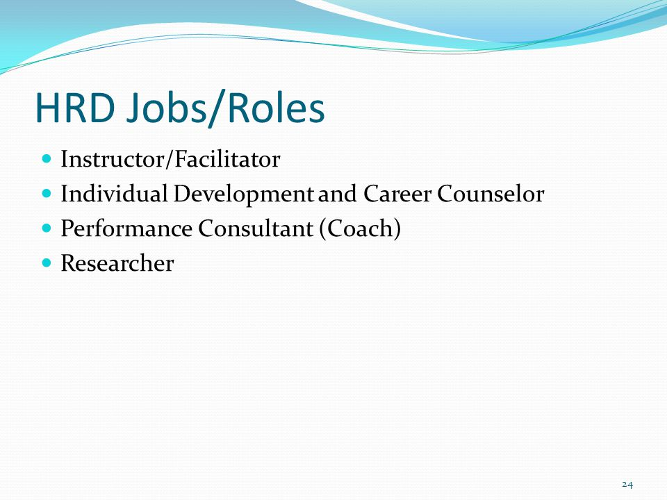HRD Jobs/Roles Instructor/Facilitator Individual Development and Career Counselor Performance Consultant (Coach) Researcher 24