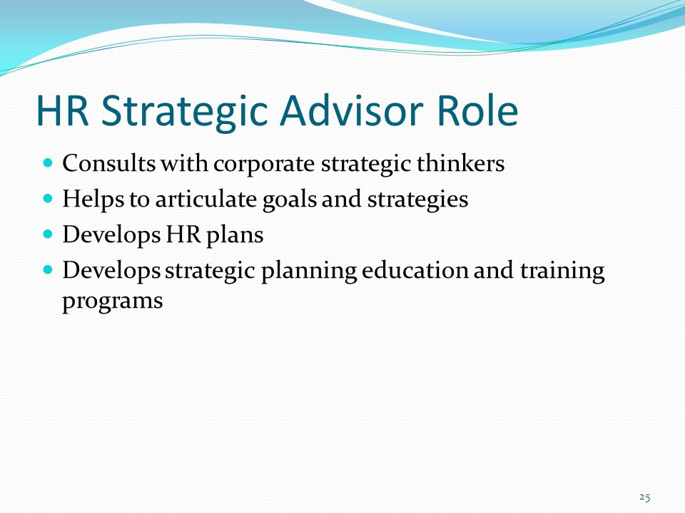 HR Strategic Advisor Role Consults with corporate strategic thinkers Helps to articulate goals and strategies Develops HR plans Develops strategic pla