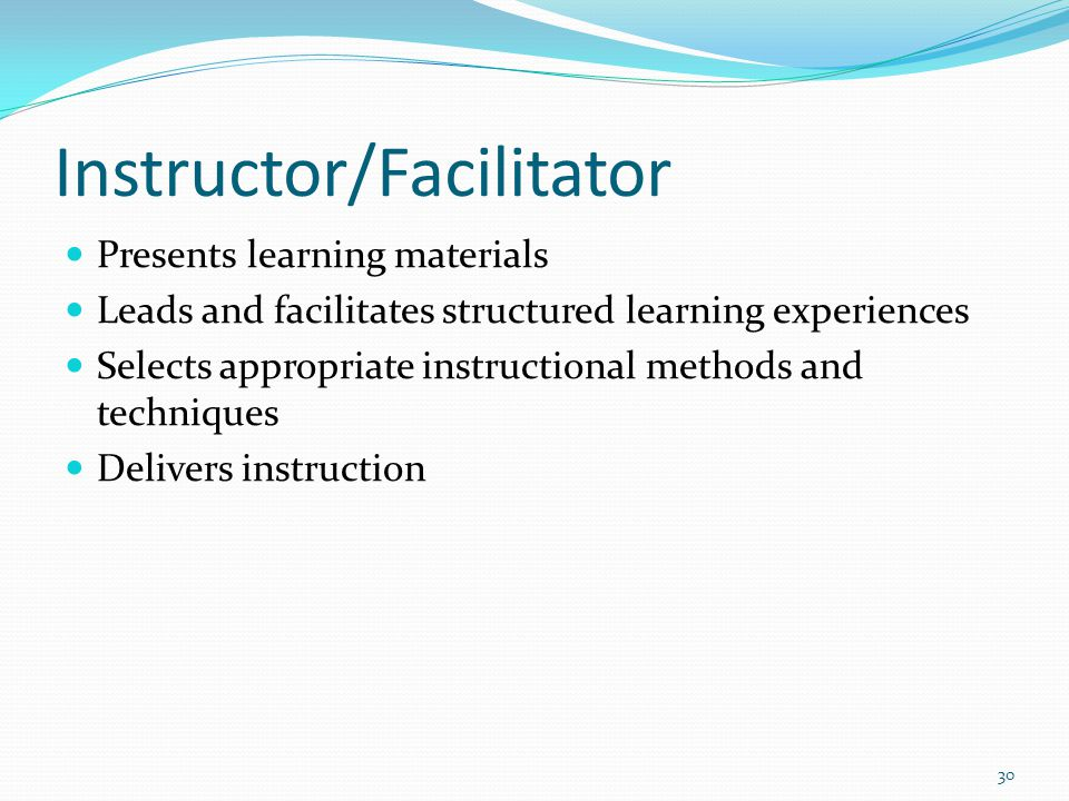 Instructor/Facilitator Presents learning materials Leads and facilitates structured learning experiences Selects appropriate instructional methods and