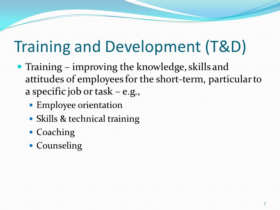 Training and Development (T&D) Development – preparing for future responsibilities, while increasing the capacity to perform at a current job Management training Supervisor development 8