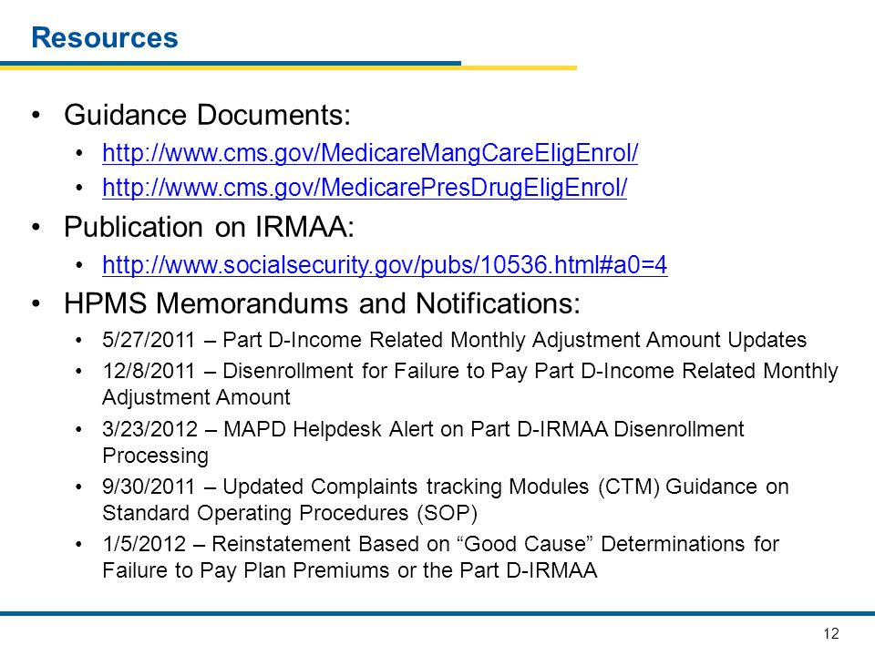 12 Resources Guidance Documents: http://www.cms.gov/MedicareMangCareEligEnrol/ http://www.cms.gov/MedicarePresDrugEligEnrol/ Publication on IRMAA: htt