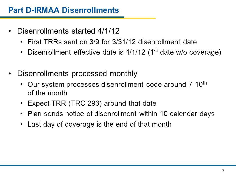 3 Part D-IRMAA Disenrollments Disenrollments started 4/1/12 First TRRs sent on 3/9 for 3/31/12 disenrollment date Disenrollment effective date is 4/1/