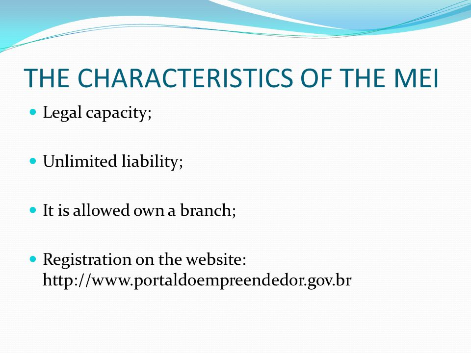 THE CHARACTERISTICS OF THE MEI Legal capacity; Unlimited liability; It is allowed own a branch; Registration on the website: http://www.portaldoempreendedor.gov.br