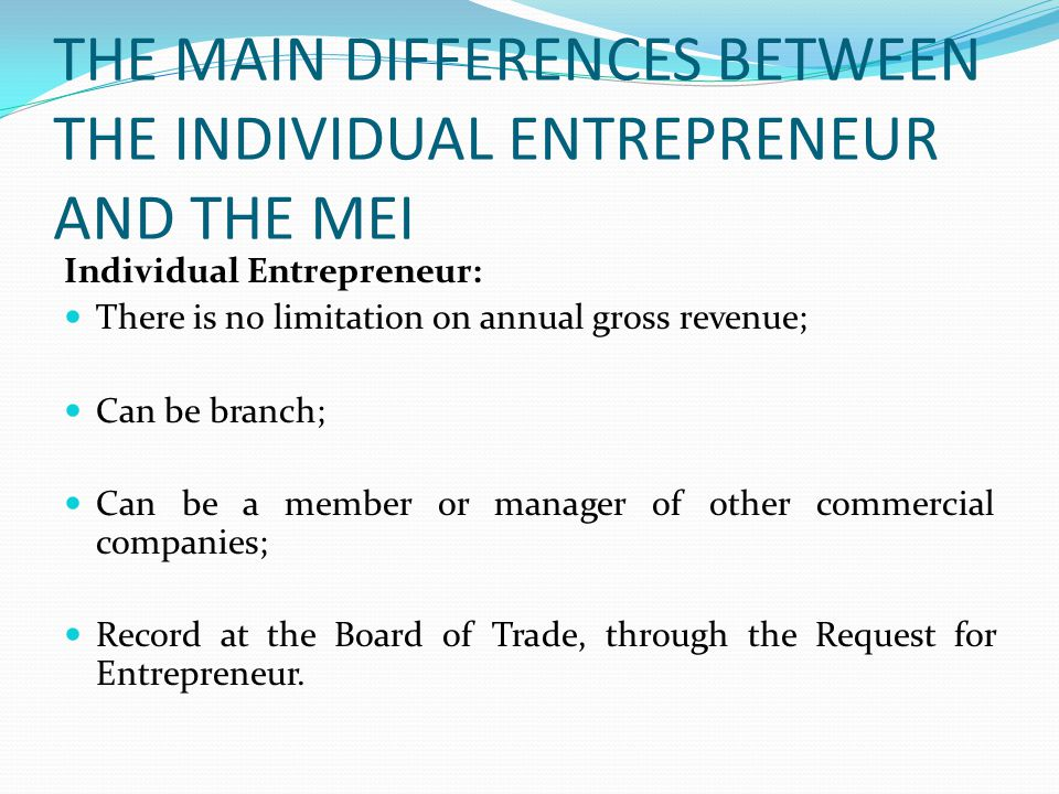 THE MAIN DIFFERENCES BETWEEN THE INDIVIDUAL ENTREPRENEUR AND THE MEI Individual Entrepreneur: There is no limitation on annual gross revenue; Can be branch; Can be a member or manager of other commercial companies; Record at the Board of Trade, through the Request for Entrepreneur.