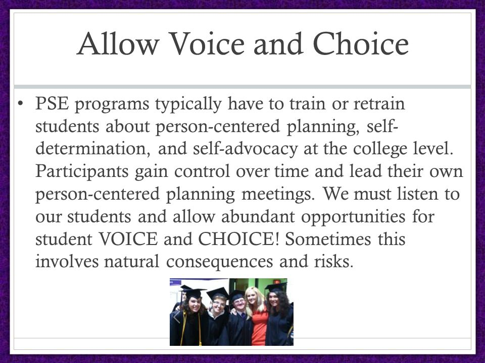 Allow Voice and Choice PSE programs typically have to train or retrain students about person-centered planning, self- determination, and self-advocacy at the college level.