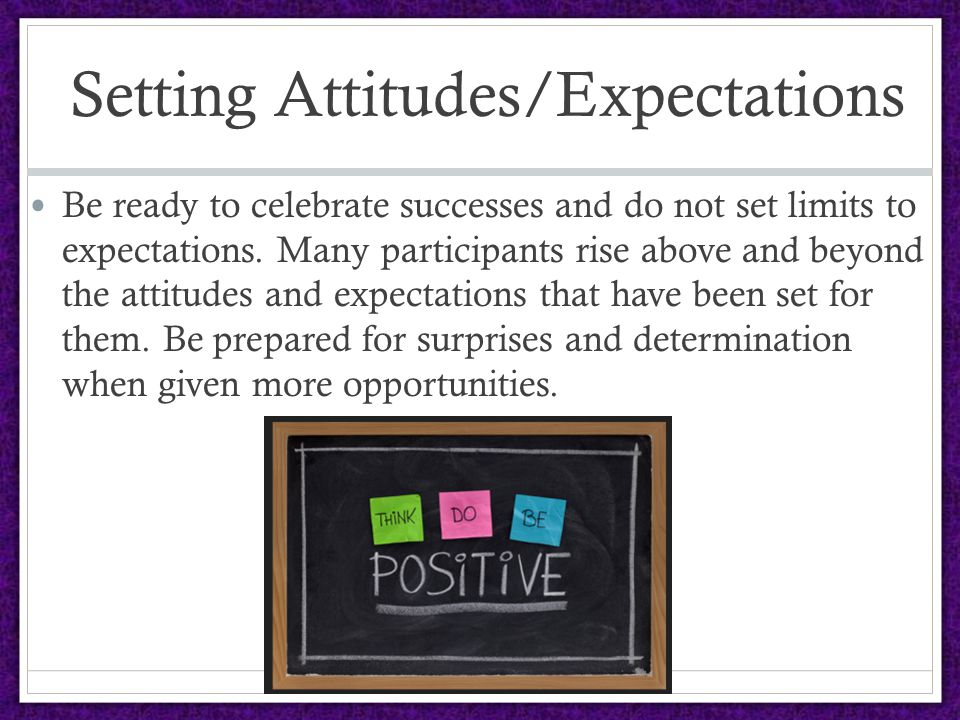 Setting Attitudes/Expectations Be ready to celebrate successes and do not set limits to expectations.