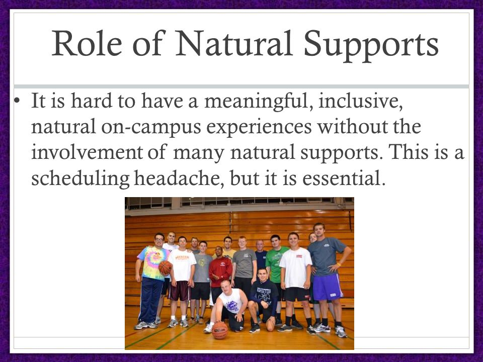 Role of Natural Supports It is hard to have a meaningful, inclusive, natural on-campus experiences without the involvement of many natural supports.