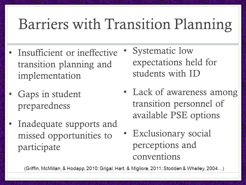 Barriers with Transition Planning Insufficient or ineffective transition planning and implementation Gaps in student preparedness Inadequate supports and missed opportunities to participate Systematic low expectations held for students with ID Lack of awareness among transition personnel of available PSE options Exclusionary social perceptions and conventions (Griffin, McMillan, & Hodapp, 2010; Grigal, Hart, & Migliore, 2011; Stodden & Whelley, 2004…)