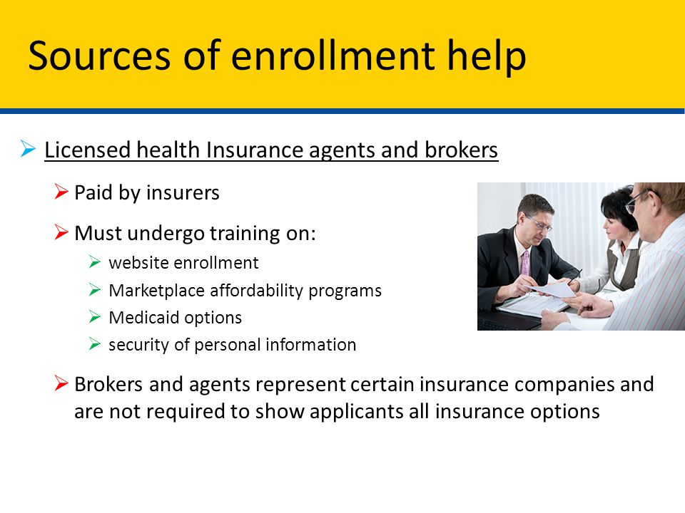  Licensed health Insurance agents and brokers  Paid by insurers  Must undergo training on:  website enrollment  Marketplace affordability programs  Medicaid options  security of personal information  Brokers and agents represent certain insurance companies and are not required to show applicants all insurance options Sources of enrollment help