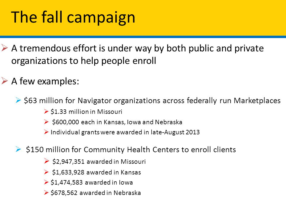 The fall campaign  A tremendous effort is under way by both public and private organizations to help people enroll  A few examples:  $63 million for Navigator organizations across federally run Marketplaces  $1.33 million in Missouri  $600,000 each in Kansas, Iowa and Nebraska  Individual grants were awarded in late-August 2013  $150 million for Community Health Centers to enroll clients  $2,947,351 awarded in Missouri  $1,633,928 awarded in Kansas  $1,474,583 awarded in Iowa  $678,562 awarded in Nebraska