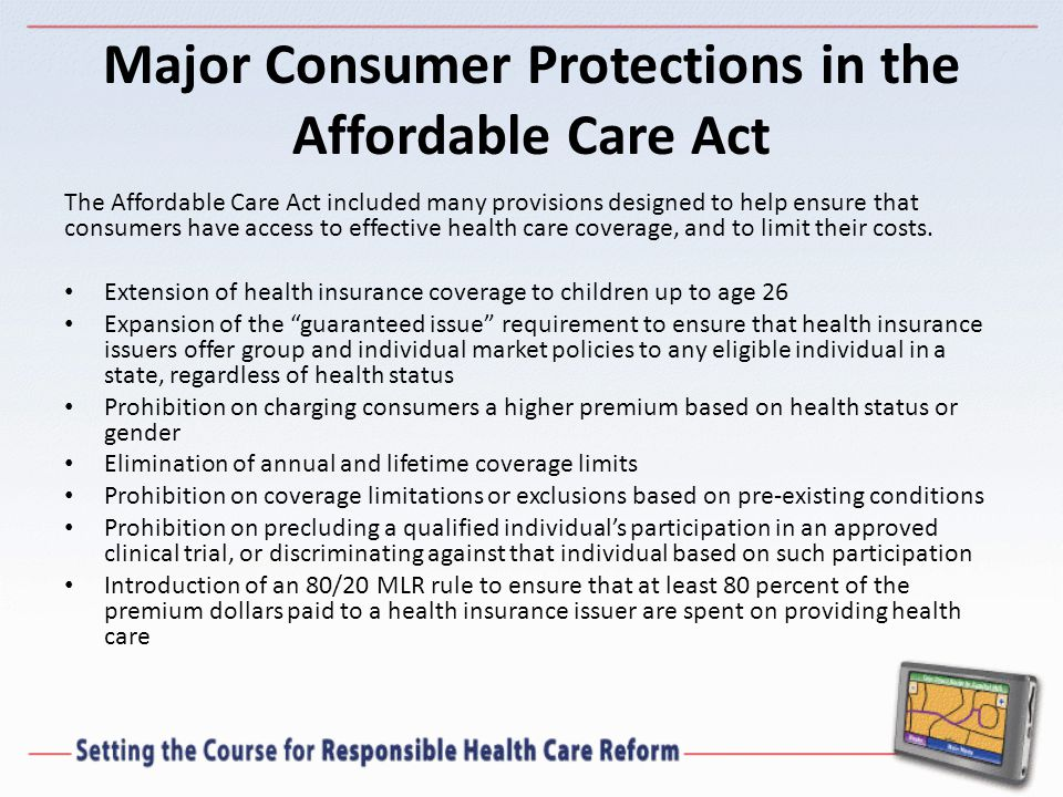 Major Consumer Protections in the Affordable Care Act The Affordable Care Act included many provisions designed to help ensure that consumers have access to effective health care coverage, and to limit their costs.