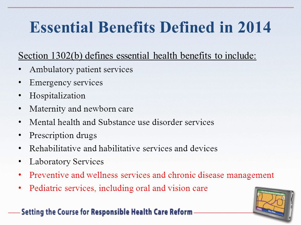 Essential Benefits Defined in 2014 Section 1302(b) defines essential health benefits to include: Ambulatory patient services Emergency services Hospitalization Maternity and newborn care Mental health and Substance use disorder services Prescription drugs Rehabilitative and habilitative services and devices Laboratory Services Preventive and wellness services and chronic disease management Pediatric services, including oral and vision care
