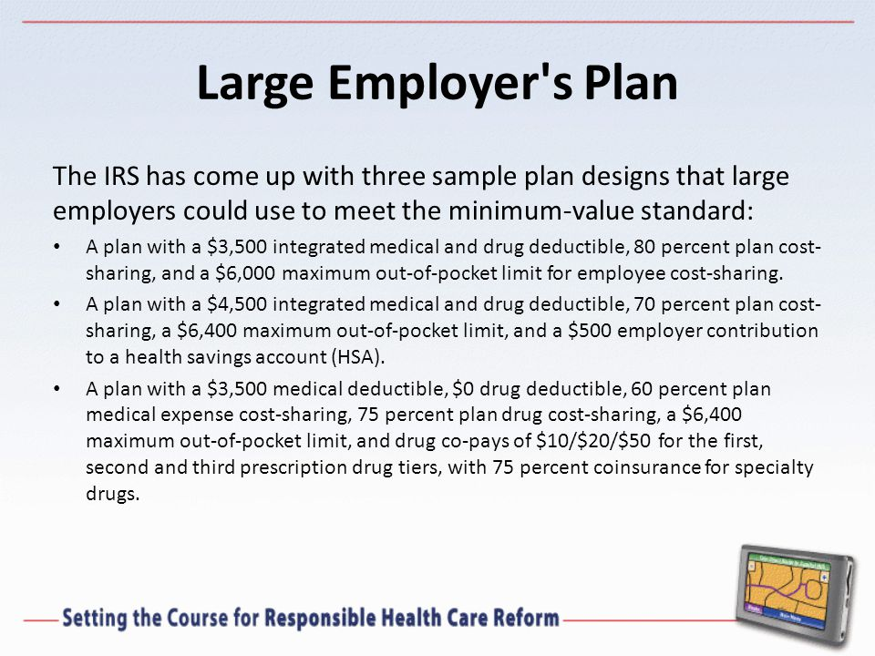 Large Employer s Plan The IRS has come up with three sample plan designs that large employers could use to meet the minimum-value standard: A plan with a $3,500 integrated medical and drug deductible, 80 percent plan cost- sharing, and a $6,000 maximum out-of-pocket limit for employee cost-sharing.