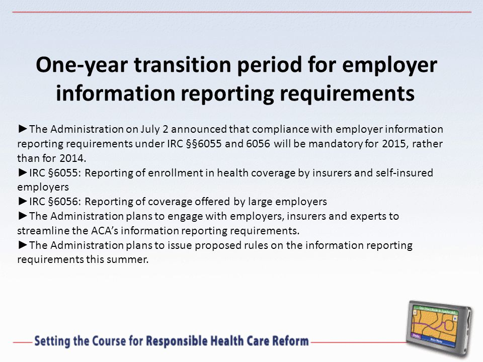 One-year transition period for employer information reporting requirements ► The Administration on July 2 announced that compliance with employer information reporting requirements under IRC §§6055 and 6056 will be mandatory for 2015, rather than for 2014.