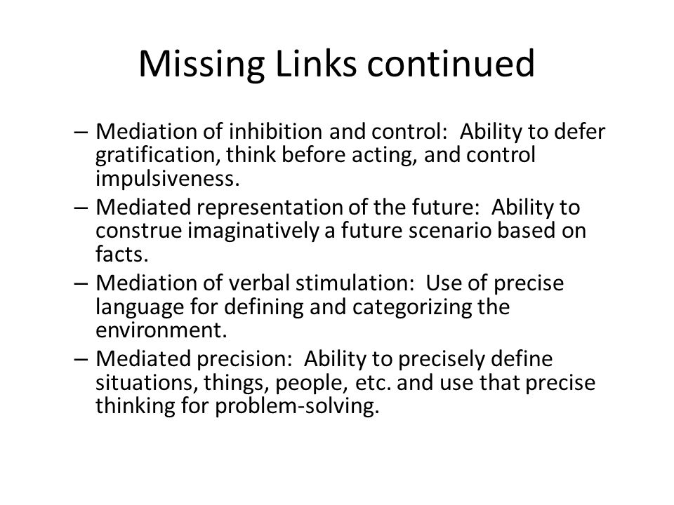Missing Links continued – Mediation of inhibition and control: Ability to defer gratification, think before acting, and control impulsiveness. – Media