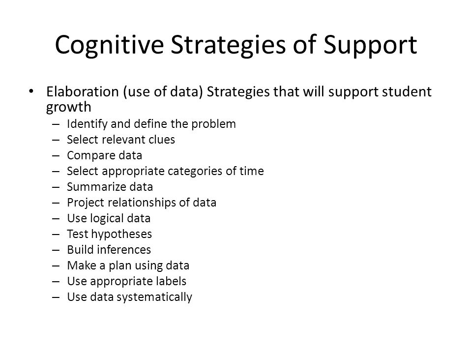 Cognitive Strategies of Support Elaboration (use of data) Strategies that will support student growth – Identify and define the problem – Select relev