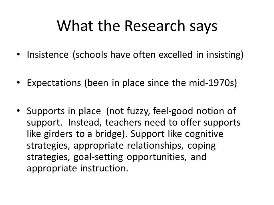 What the Research says Insistence (schools have often excelled in insisting) Expectations (been in place since the mid-1970s) Supports in place (not f