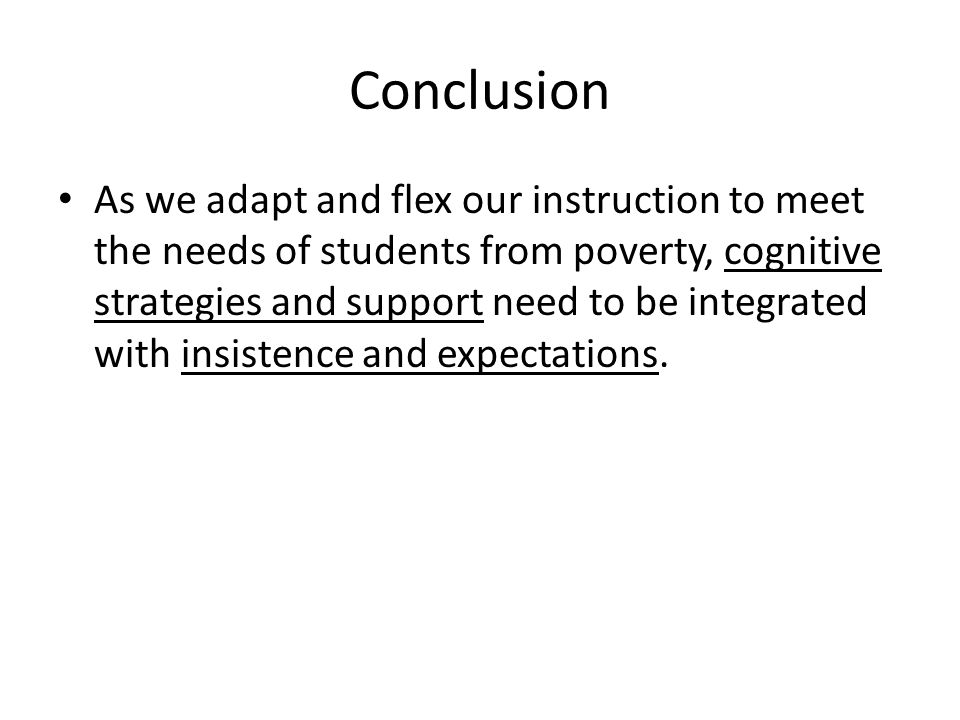 Conclusion As we adapt and flex our instruction to meet the needs of students from poverty, cognitive strategies and support need to be integrated wit