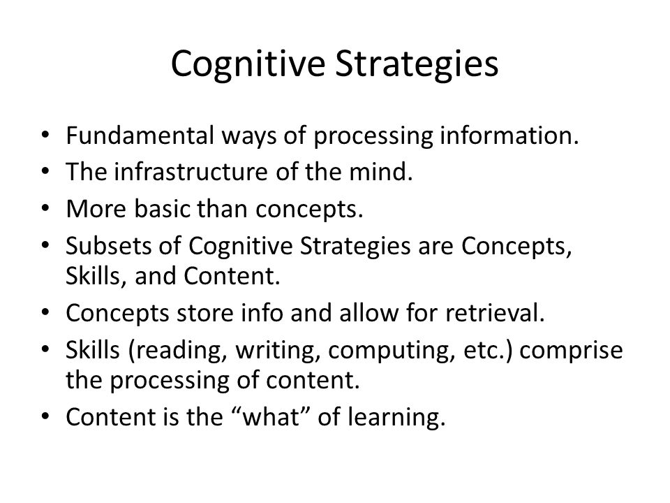 Cognitive Strategies Fundamental ways of processing information. The infrastructure of the mind. More basic than concepts. Subsets of Cognitive Strate