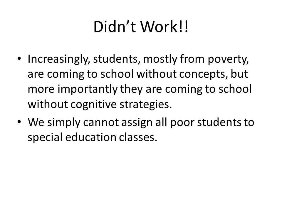 Didn't Work!! Increasingly, students, mostly from poverty, are coming to school without concepts, but more importantly they are coming to school witho