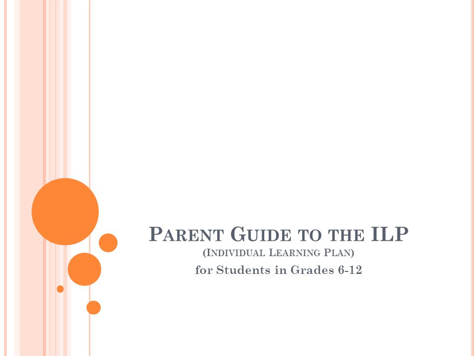P ARENT G UIDE TO THE ILP (I NDIVIDUAL L EARNING P LAN ) for Students in Grades 6-12