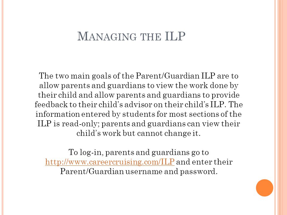 M ANAGING THE ILP The two main goals of the Parent/Guardian ILP are to allow parents and guardians to view the work done by their child and allow parents and guardians to provide feedback to their child's advisor on their child's ILP.