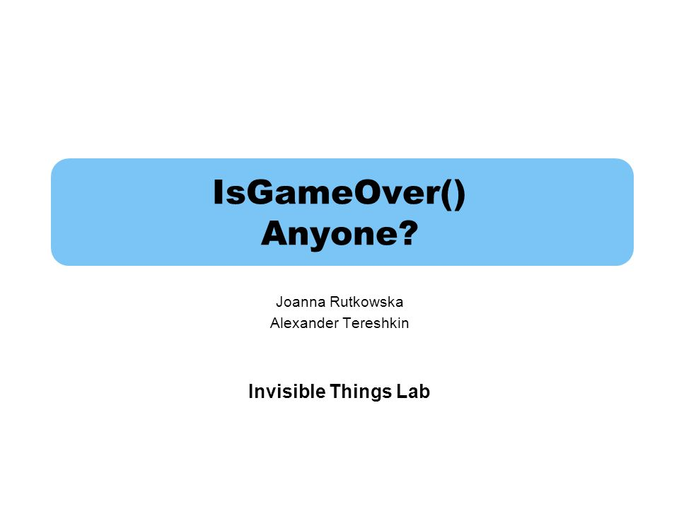IsGameOver() Anyone? Joanna Rutkowska Alexander Tereshkin Invisible Things Lab