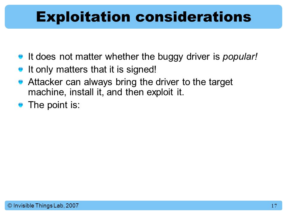 17© Invisible Things Lab, 2007 Exploitation considerations It does not matter whether the buggy driver is popular.