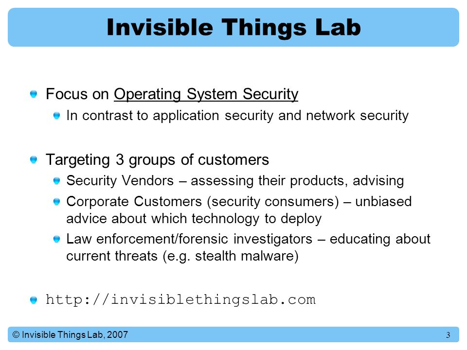 3© Invisible Things Lab, 2007 Invisible Things Lab Focus on Operating System Security In contrast to application security and network security Targeting 3 groups of customers Security Vendors – assessing their products, advising Corporate Customers (security consumers) – unbiased advice about which technology to deploy Law enforcement/forensic investigators – educating about current threats (e.g.