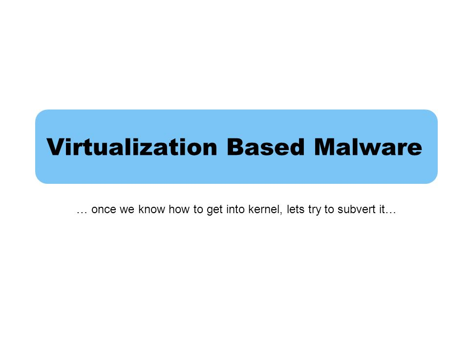 Virtualization Based Malware … once we know how to get into kernel, lets try to subvert it…