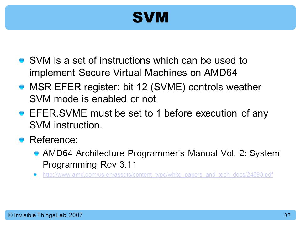 37© Invisible Things Lab, 2007 SVM SVM is a set of instructions which can be used to implement Secure Virtual Machines on AMD64 MSR EFER register: bit 12 (SVME) controls weather SVM mode is enabled or not EFER.SVME must be set to 1 before execution of any SVM instruction.