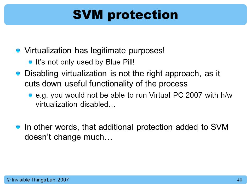 40© Invisible Things Lab, 2007 SVM protection Virtualization has legitimate purposes.