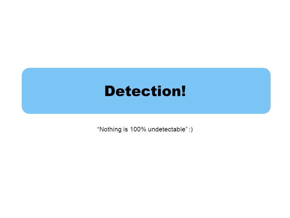 Detection! Nothing is 100% undetectable :)