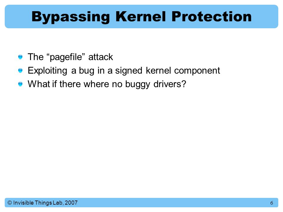 6© Invisible Things Lab, 2007 Bypassing Kernel Protection The pagefile attack Exploiting a bug in a signed kernel component What if there where no buggy drivers?