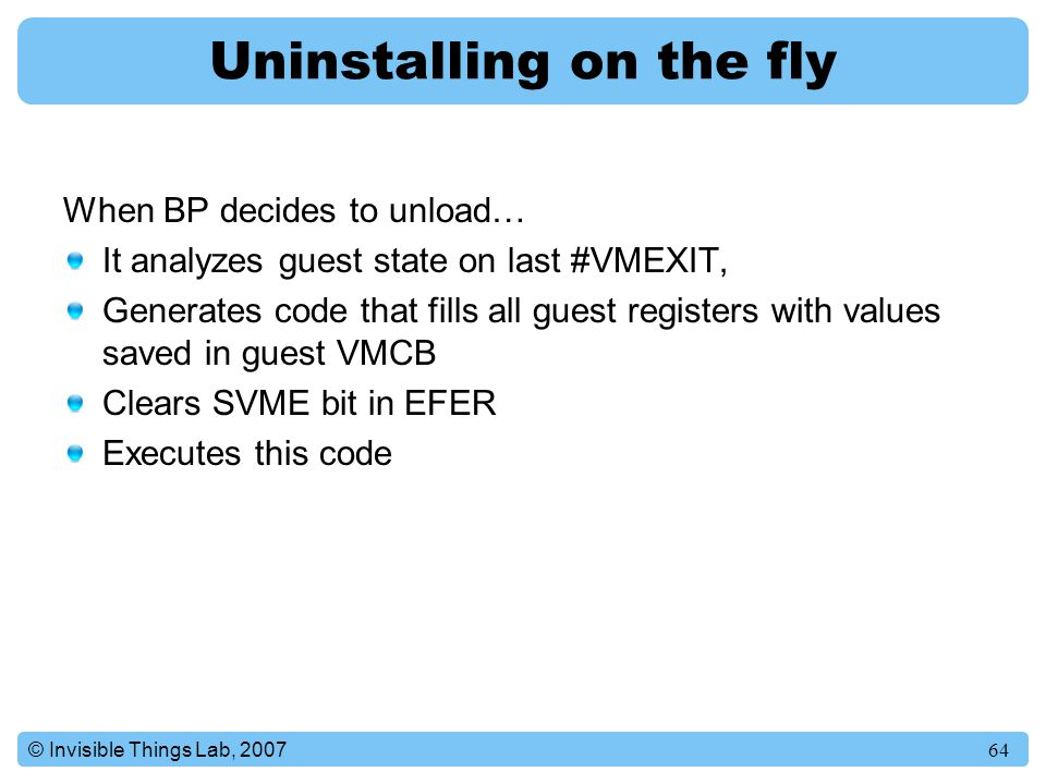 64© Invisible Things Lab, 2007 Uninstalling on the fly When BP decides to unload… It analyzes guest state on last #VMEXIT, Generates code that fills all guest registers with values saved in guest VMCB Clears SVME bit in EFER Executes this code