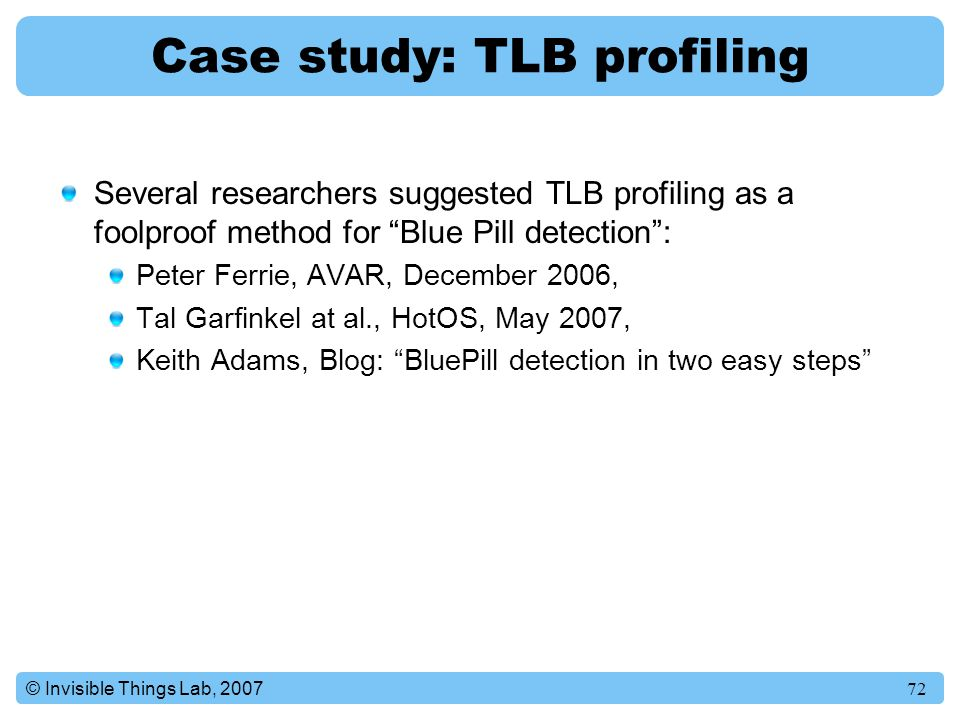 72© Invisible Things Lab, 2007 Case study: TLB profiling Several researchers suggested TLB profiling as a foolproof method for Blue Pill detection : Peter Ferrie, AVAR, December 2006, Tal Garfinkel at al., HotOS, May 2007, Keith Adams, Blog: BluePill detection in two easy steps